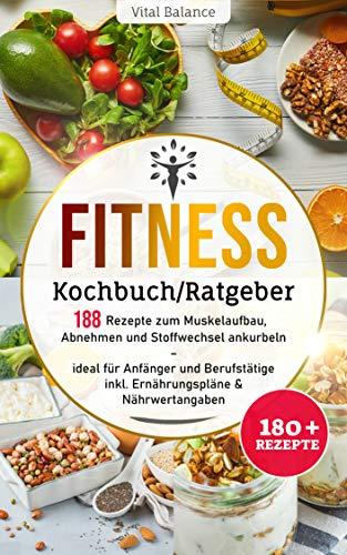 Fitness Kochbuch/Ratgeber: 188 Rezepte zum Muskelaufbau, Abnehmen und Stoffwechsel ankurbeln – ideal für Anfänger und Berufstätige inkl. Ernährungspläne & Nährwertangaben (Fitness Ernährung 1)