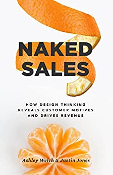 Naked Sales: How Design Thinking Reveals Customer Motives and Drives Revenue by [Ashley Welch, Justin Jones]