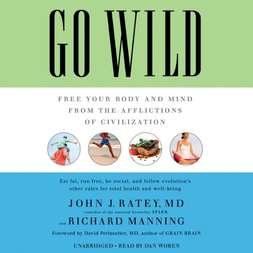 Go Wild     Free Your Body and Mind from the Afflictions of Civilization              By:                                                                                                                                 John J. Ratey,                                                                                        Richard Manning,                                                                                        David Perlmutter (foreword)                               Narrated by:                                                                                                                                 Dan Woren                      Length: 9 hrs and 12 mins     415 ratings     Overall 4.6