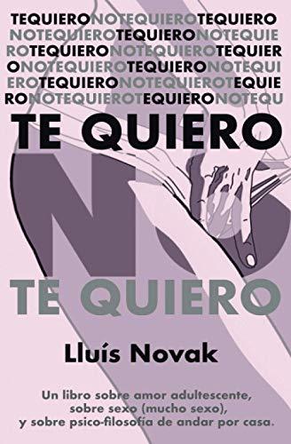 Te quiero no te quiero te quiero no te quiero te quiero no te quiero: Un libro sobre el amor adultescente, sobre el sexo (mucho sexo), y sobre psico-filosofía de andar por casa.