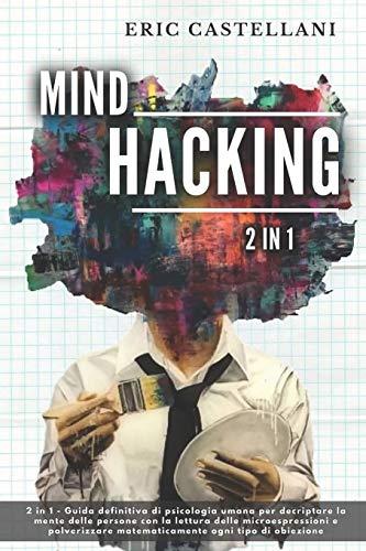 MIND HACKING: 2 in 1 - Guida definitiva di psicologia umana per decriptare la mente delle persone con la lettura delle microespressioni e polverizzare matematicamente ogni tipo di obiezione