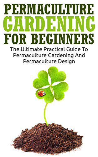 Permaculture Gardening For Beginners: The Ultimate Practical Guide To Permaculture Gardening And Permaculture Design (Gardening For Beginners, Basics Of Gardening) (English Edition)