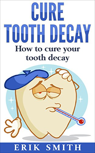 Cure Tooth Decay: How to cure your tooth decay by [Erik Smith]