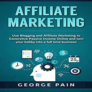 Affiliate Marketing: Use Blogging and Affiliate Marketing to Generative Passive Income Online and Turn Your Hobby into a Full Time Business audiobook cover art