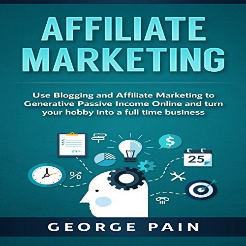 Affiliate Marketing: Use Blogging and Affiliate Marketing to Generative Passive Income Online and Turn Your Hobby into a Full Time Business Titelbild
