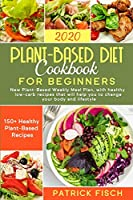 Plant-Based Diet Cookbook for Beginners: : New Plant-Based Weekly Meal Plan, with healthy low-carb recipes that will help you to change your body and lifestyle. 150+ Healthy Plant-Based Recipes.
