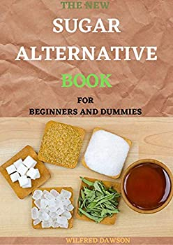 THE NEW SUGAR ALTERNATIVE BOOK FOR BEGINNERS AND DUMMIES  30+ Healthy Recipes And Guide To Know How Sugar Can Devastate Your Health and What Natural Sweeteners You Can Use Instead