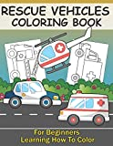 Rescue Vehicles Coloring Book For Kids Learning How To Color: Big & Simple Colouring Pages With Police Car Ambulance Fire Truck For Boys And Girls