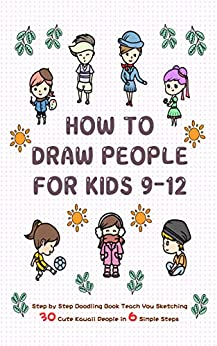 How To Draw People for Kids 9-12: Step by Step Doodling Book Teach You Sketching 30 Cute Kawaii People In 6 Simple Steps (Learn to Write and Draw for Kids) by [Jay T]