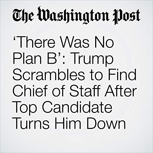'There Was No Plan B': Trump Scrambles to Find Chief of Staff After Top Candidate Turns Him Down audiobook cover art