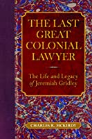 The Last Great Colonial Lawyer: The Life and Legacy of Jeremiah Gridley