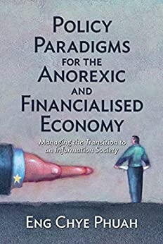 Policy paradigms for the anorexic and financialised economy: Managing the transition to an information society by [Eng Chye Phuah]