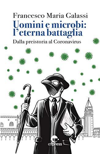 Uomini e microbi: l'eterna battaglia. Dalla preistoria al Coronavirus. Nuova ediz.