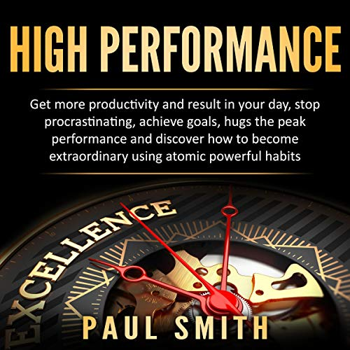 High Performance: Get More Productivity and Result in Your Day, Stop Procrastinating, Achieve Goals, Hugs the Peak Performance and Discover How to Become Extraordinary Using Atomic Powerful Habits cover art