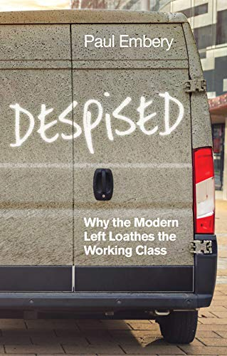 Despised: Why the Modern Left Loathes the Working Class