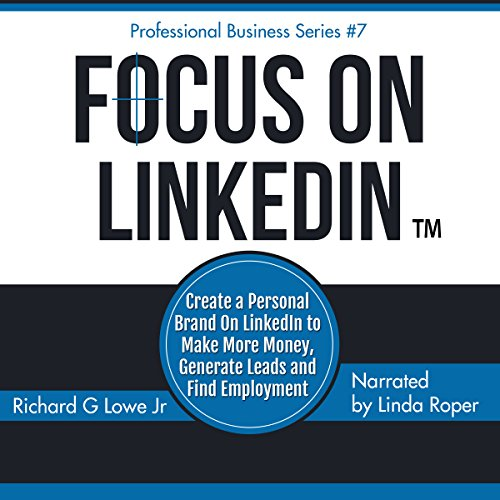 Focus on LinkedIn: Create a Personal Brand on LinkedInTM to Make More Money, Generate Leads and Find Employment audiobook cover art