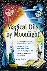 Magical Oils by Moonlight: Understand Essential Oils, Their Blends and Uses; Discover the Power of the Moon Phases; Learn the Meanings of Oils; Choose the Appropriate Day : Maya Heath
