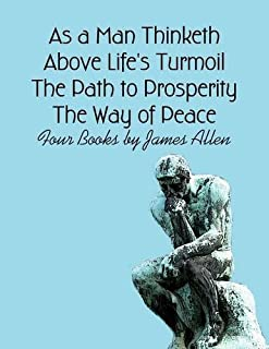 As a Man Thinketh, Above Life's Turmoil, The Path to Prosperity, The Way of Peace: Four Books by James Allen