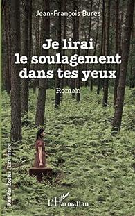 Je lirai le soulagement dans tes yeux par Jean-François Bures