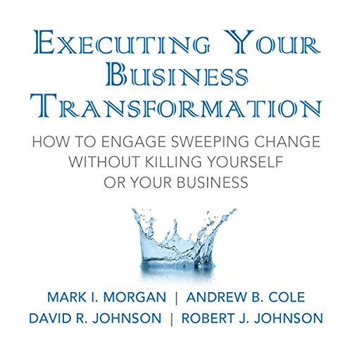 Executing Your Business Transformation: How to Engage Sweeping Change Without Killing Yourself Or Your Business audiobook cover art