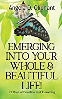 Emerging Into Your Whole & Beautiful Life!: 21 Days of Devotion and Journaling