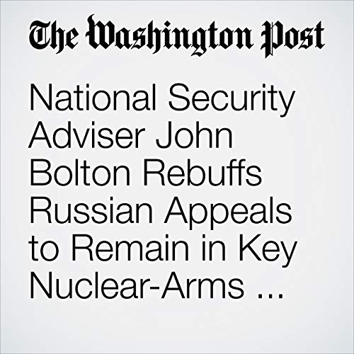 National Security Adviser John Bolton Rebuffs Russian Appeals to Remain in Key Nuclear-Arms Pact copertina