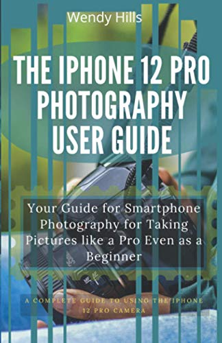 The iPhone 12 Pro Photography User Guide: Your Guide for Smartphone Photography for Taking Pictures like a Pro Even as a Beginner, a Complete User ... Control and Mastering the New iPhone 12 Pro