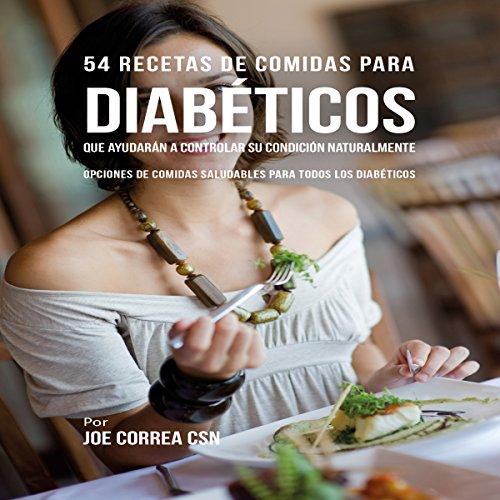 54 Recetas De Comidas Para Diabéticos Que Ayudarán A Controlar Su Condición Naturalmente [54 Meal Recipes for Diabetics That Will Help Control Your Condition Naturally] audiobook cover art