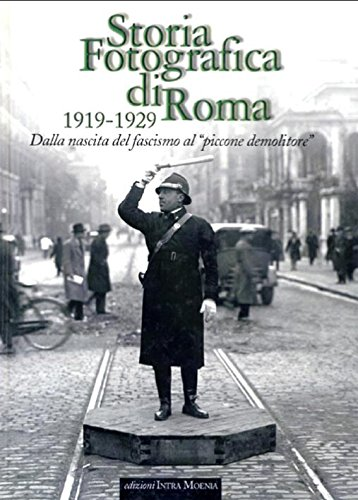 Storia fotografica di Roma 1919-1929. Dalla nascita del fascismo al «piccone demolitore». Ediz. illustrata