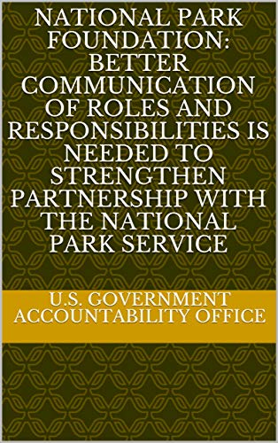 National Park Foundation Better Communication Of Roles And Responsibilities Is Needed To Strengthen Partnership With The National Park Service Kindle Edition By U S Government Accountability Office Politics Social Sciences Kindle