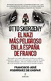 Otto Skorzeny, el nazi más peligroso en la España de Franco (Ensayo)