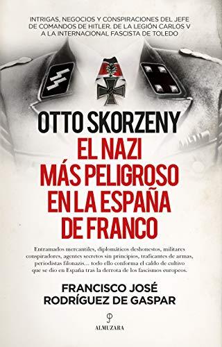 Otto Skorzeny, el nazi más peligroso en la España de Franco de Francisco José Rodríguez de Gaspar Dones