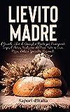lievito madre. il grande libro di consigli e ricette per principianti. scopri l'antica tradizione del pane fatto in casa, pizza, dolci e specialità regionali.
