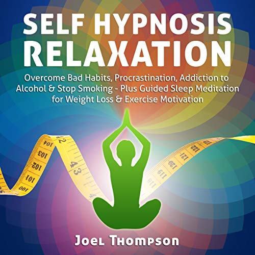Self Hypnosis Relaxation: Overcome Bad Habits, Procrastination, Addiction to Alcohol & Stop Smoking - Plus Guided Sleep Meditation for Weight Loss & Exercise Motivation cover art