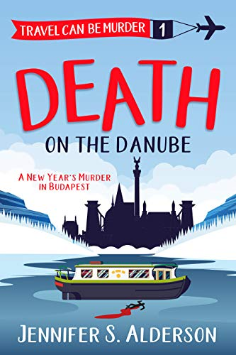 Book: Death on the Danube - A New Year's Murder in Budapest (Travel Can Be Murder Cozy Mystery Series Book 1) by Jennifer S. Alderson