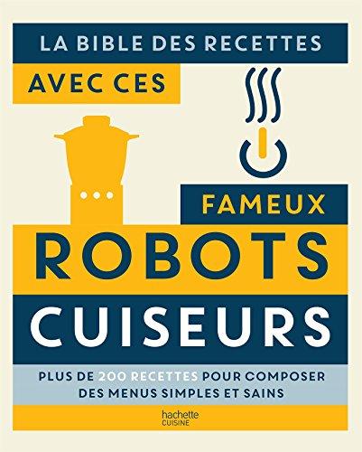 La bible des recettes avec ces fameux Robots Cuiseurs: Plus de 200 recettes pour composer des menus simples et sains