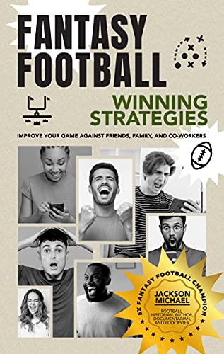 Fantasy Football Winning Strategies: Improve Your Game Against Friends, Family, and Co-Workers
