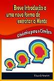 Breve Introdução a uma nova forma de exercitar a mente: Ginástica para o Cérebro (Portuguese Edition)
