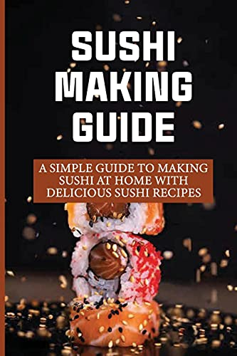 Sushi Making Guide: A Simple Guide To Making Sushi At Home With Delicious Sushi Recipes: Homemade Easy Sushi Fillings Recipe