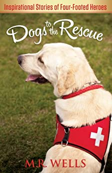 Dogs to the Rescue: Inspirational Stories of Four-Footed Heroes by [M.R. Wells]