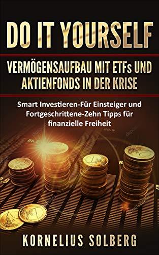 DO IT YOURSELF VERMÖGENSAUFBAU MIT ETFs UND AKTIENFONDS IN DER KRISE : Smart Investieren - Für Einsteiger & Fortgeschrittene - Zehn Tipps für finanzielle Freiheit