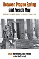 Between Prague Spring and French May: Opposition and Revolt in Europe, 1960-1980 (Protest, Culture & Society, 7)