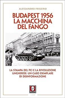 Budapest 1956. La macchina del fango: La stampa del PCI e la rivoluzione ungherese: un caso esemplare di disinformazione di [Alessandro Frigerio]