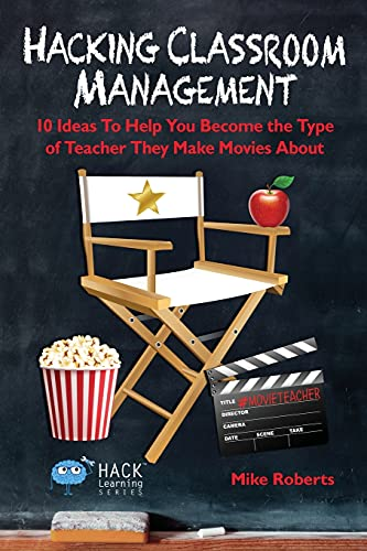 Hacking Classroom Management: 10 Ideas To Help You Become the Type of Teacher They Make Movies About (Hack Learning Series) (Volume 15)
