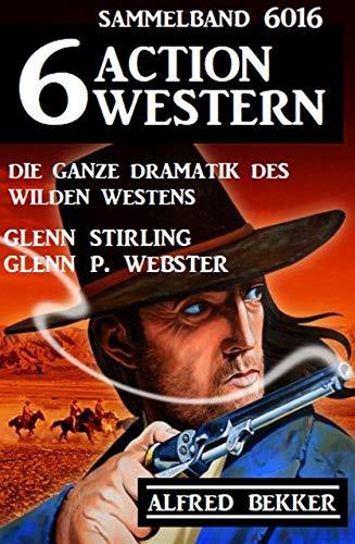 6 Action Western Sammelband 6016 - Die ganze Dramatik des Wilden Westens