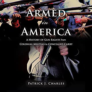 Armed in America     A History of Gun Rights from Colonial Militias to Concealed Carry              By:                                                                                                                                 Patrick J. Charles                               Narrated by:                                                                                                                                 Timothy Andrés Pabon                      Length: 12 hrs and 43 mins     14 ratings     Overall 4.1