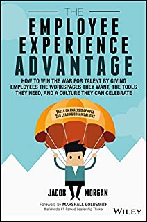 The Employee Experience Advantage: How to Win the War for Talent by Giving Employees the Workspaces they Want, the Tools t...