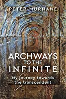 Archways to the Infinite: My Journey Towards the Transcendent