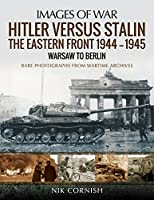 Hitler Versus Stalin: The Eastern Front 1944–1945 - Warsaw to Berlin; Rare Photographs From Wartime Archives (Images of War)