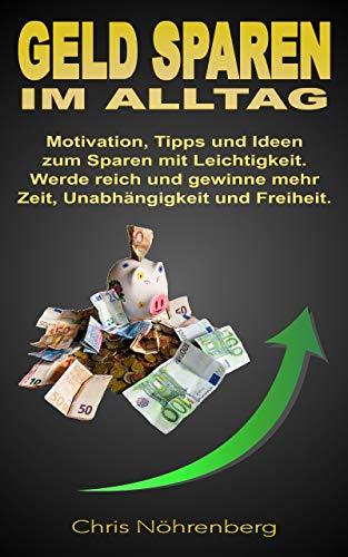 Geld sparen im Alltag: Motivation, Tipps und Ideen zum Sparen mit Leichtigkeit. Werde reich und gewinne mehr Zeit, Unabhängigkeit und Freiheit.